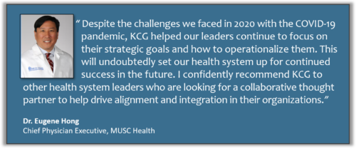 """""""Despite the challenges we faced in 2020, KCG helped our leaders continue to focus on their strategic goals and how to operationalize them. This will undoubtedly set our health system up for continued success in the future. I confidently recommend KCG to other health system leaders who are looking for a collaborative thought partner to help drive alignment and integration in their organizations."""" -Dr. Eugene Hong, Chief Physician Executive, MUSC Health"""